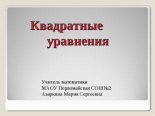 Квадратные уравнения Учитель математики МАОУ Первомайская СОШ№2 Азаркина М