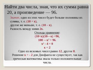 Найти два числа, зная, что их сумма равна 20, а произведение — 96. Значит, од