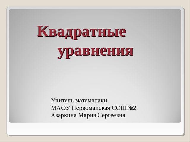 Квадратные уравнения Учитель математики МАОУ Первомайская СОШ№2 Азаркина М...