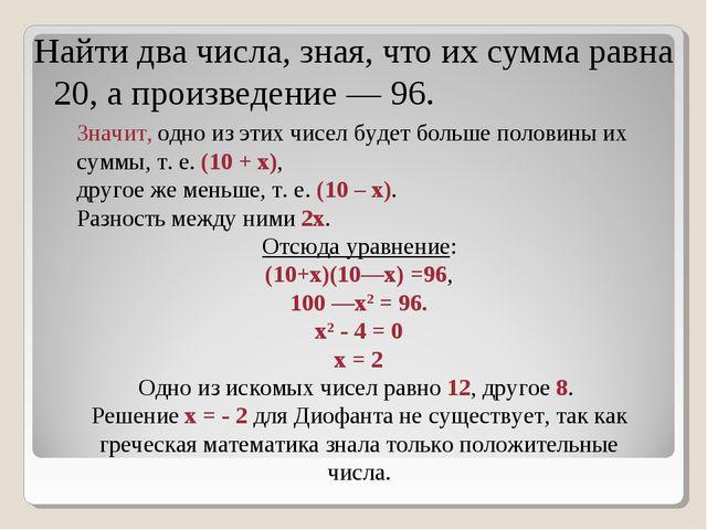 Найти два числа, зная, что их сумма равна 20, а произведение — 96. Значит, од...