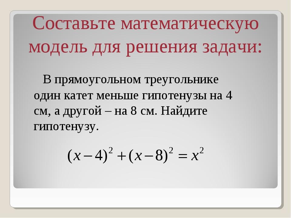 Составьте математическую модель для решения задачи: В прямоугольном треуголь...