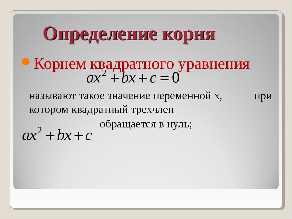 Определение корня Корнем квадратного уравнения называют такое значение пере...
