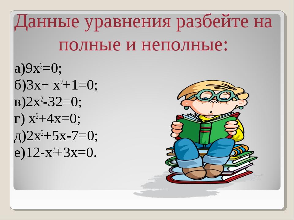 a)9х2=0; б)3x+ x2+1=0; в)2x2-32=0; г) x2+4x=0; д)2х2+5х-7=0; е)12-х2+3х=0. Д...