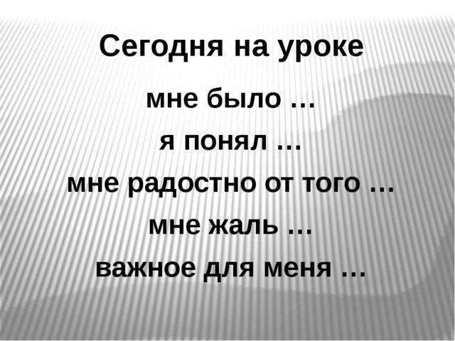 Сегодня на уроке мне было … я понял … мне радостно от того … мне жаль …...