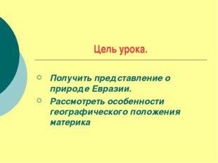 Цель урока. Получить представление о природе Евразии. Рассмотреть особенности