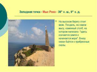 Западная точка - Мыс Рока - 38 с. ш., 9 з. д. На высоком берегу стоит маяк.
