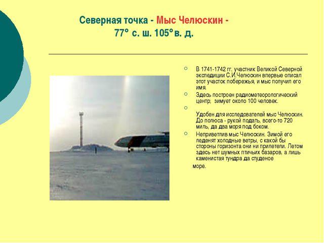 Северная точка - Мыс Челюскин - 77 с. ш. 105в. д. В 1741-1742 гг. участник...
