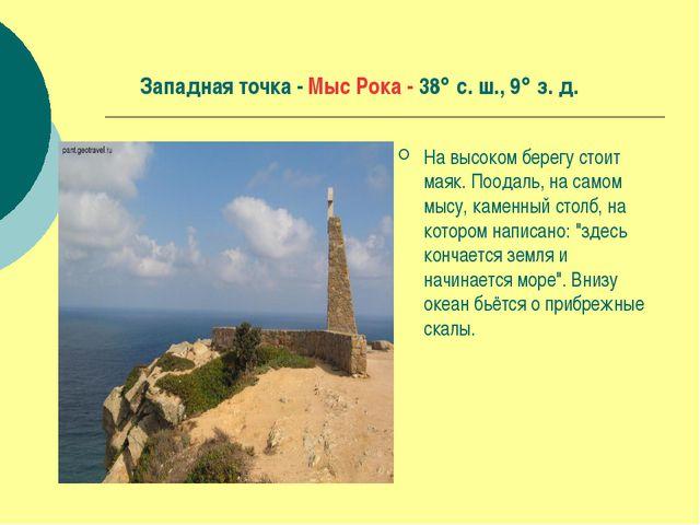 Западная точка - Мыс Рока - 38 с. ш., 9 з. д. На высоком берегу стоит маяк....