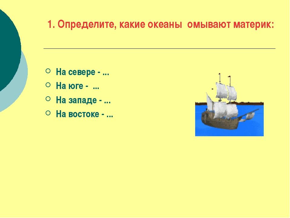 1. Определите, какие океаны омывают материк: На севере - ... На юге - ... На...