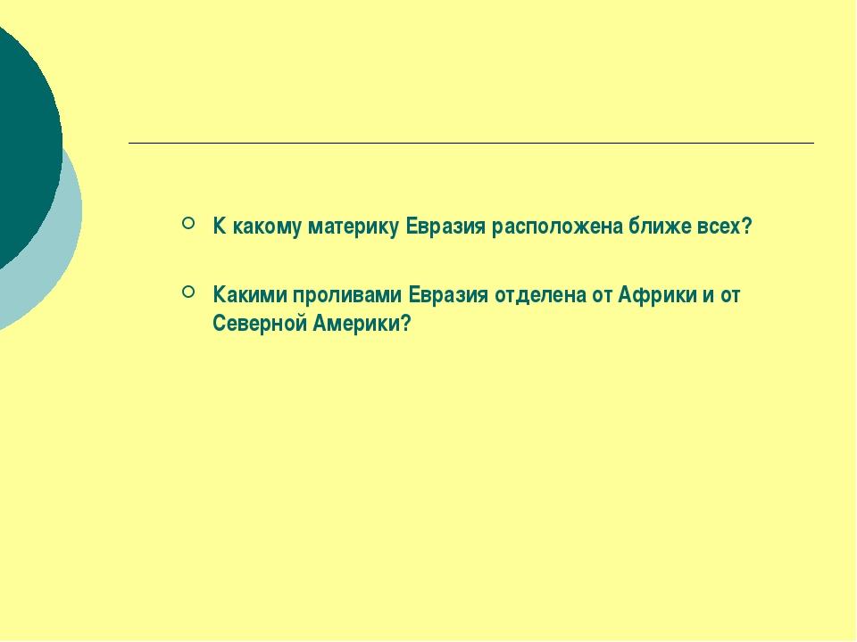 К какому материку Евразия расположена ближе всех? Какими проливами Евразия о...