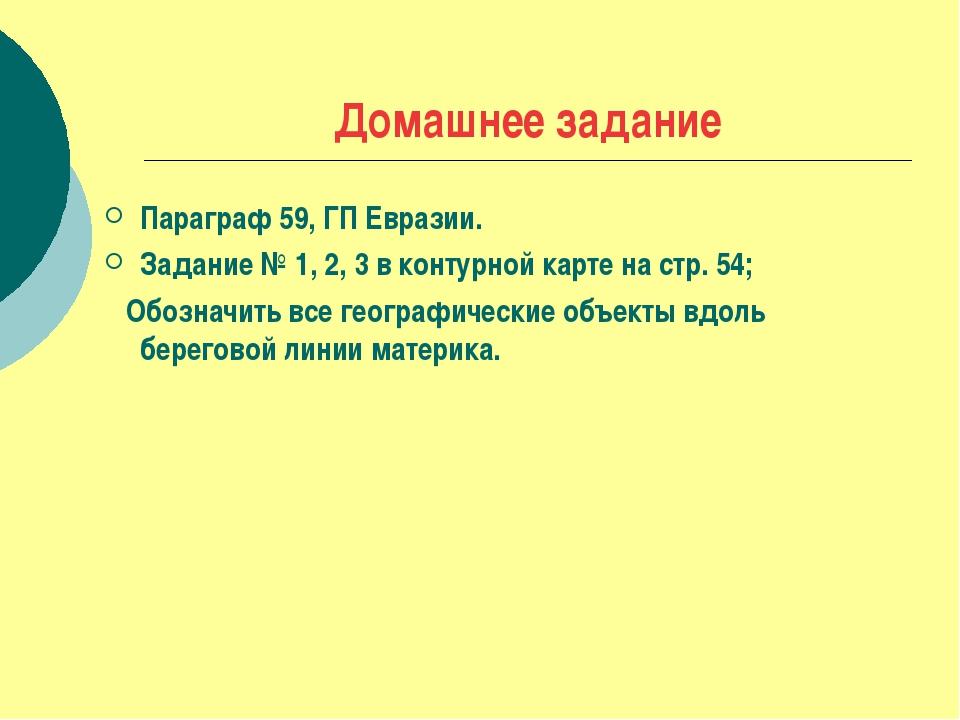 Домашнее задание Параграф 59, ГП Евразии. Задание № 1, 2, 3 в контурной карте...