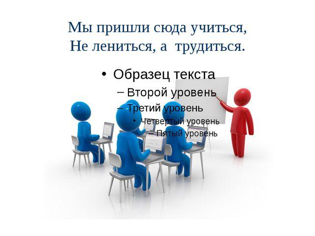 Мы пришли сюда учиться, Не лениться, а трудиться.