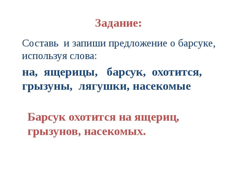 Задание: Составь и запиши предложение о барсуке, используя слова: на, ящерицы...