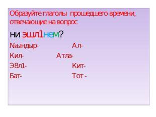 Образуйте глаголы прошедшего времени, отвечающие на вопрос ни эшл1нем? №ындыр