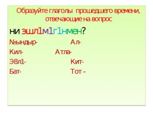 Образуйте глаголы прошедшего времени, отвечающие на вопрос ни эшл1м1г1нмен?