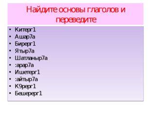 Найдите основы глаголов и переведите Китерг1 Ашар7а Бирерг1 Ятыр7а Шатланыр7а