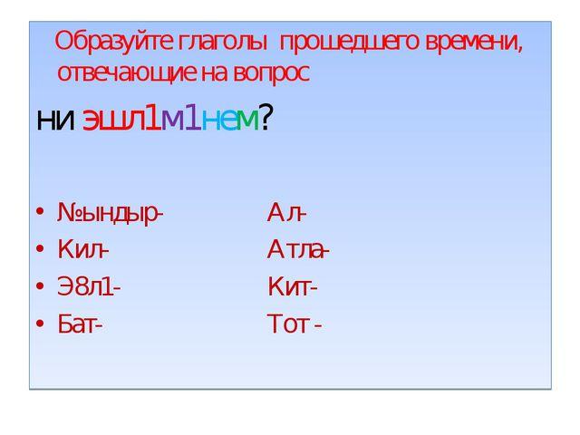 Образуйте глаголы прошедшего времени, отвечающие на вопрос ни эшл1м1нем? №ын...