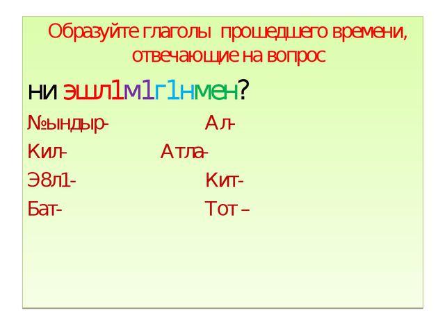 Образуйте глаголы прошедшего времени, отвечающие на вопрос ни эшл1м1г1нмен?...