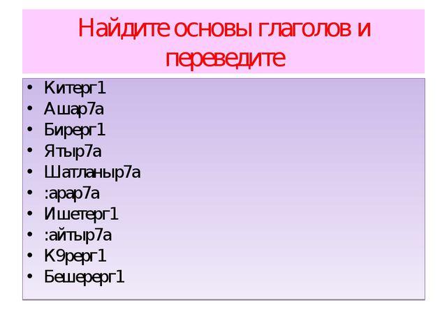 Найдите основы глаголов и переведите Китерг1 Ашар7а Бирерг1 Ятыр7а Шатланыр7а...