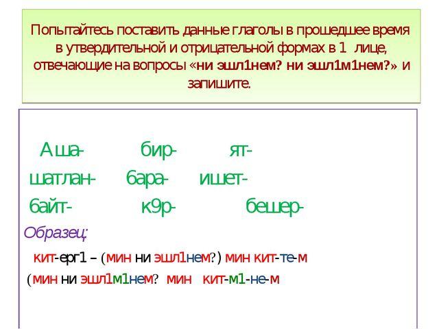 Попытайтесь поставить данные глаголы в прошедшее время в утвердительной и отр...