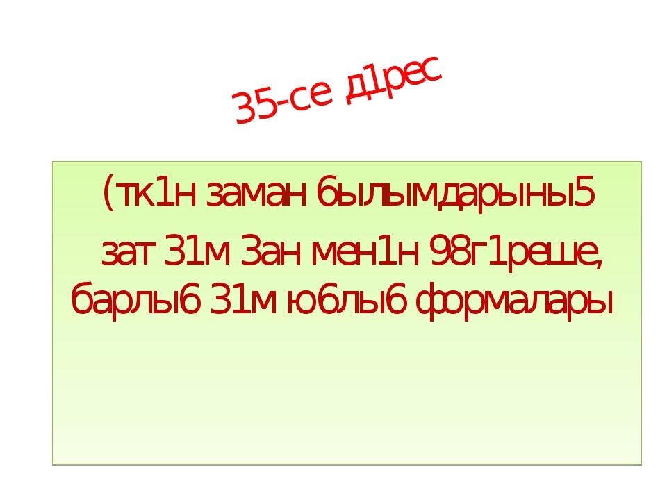 35-се д1рес (тк1н заман 6ылымдарыны5 зат 31м 3ан мен1н 98г1реше, барлы6 31м ю...