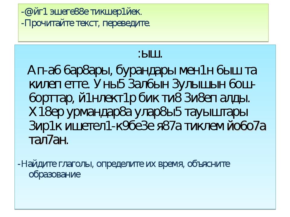 -@йг1 эшеге88е тикшер1йек. -Прочитайте текст, переведите. :ыш. Ап-а6 6ар8ары,...