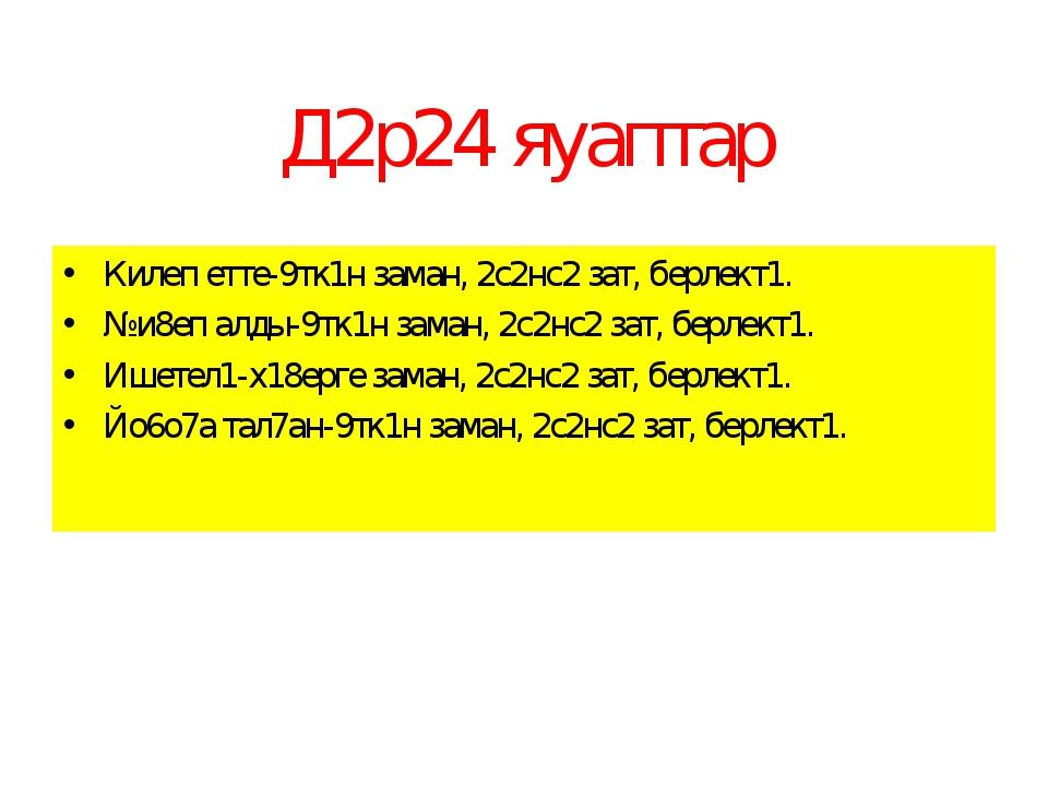 Д2р24 яуаптар Килеп етте-9тк1н заман, 2с2нс2 зат, берлект1. №и8еп алды-9тк1н...