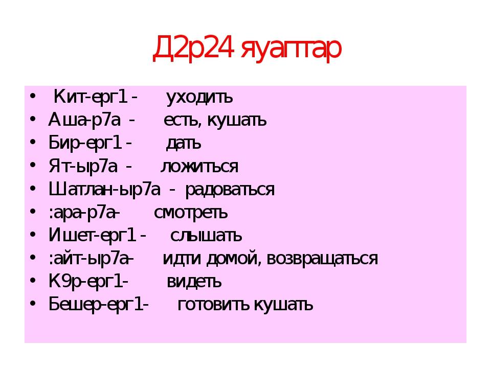 Д2р24 яуаптар Кит-ерг1 - уходить Аша-р7а - есть, кушать Бир-ерг1 - дать Ят-ыр...