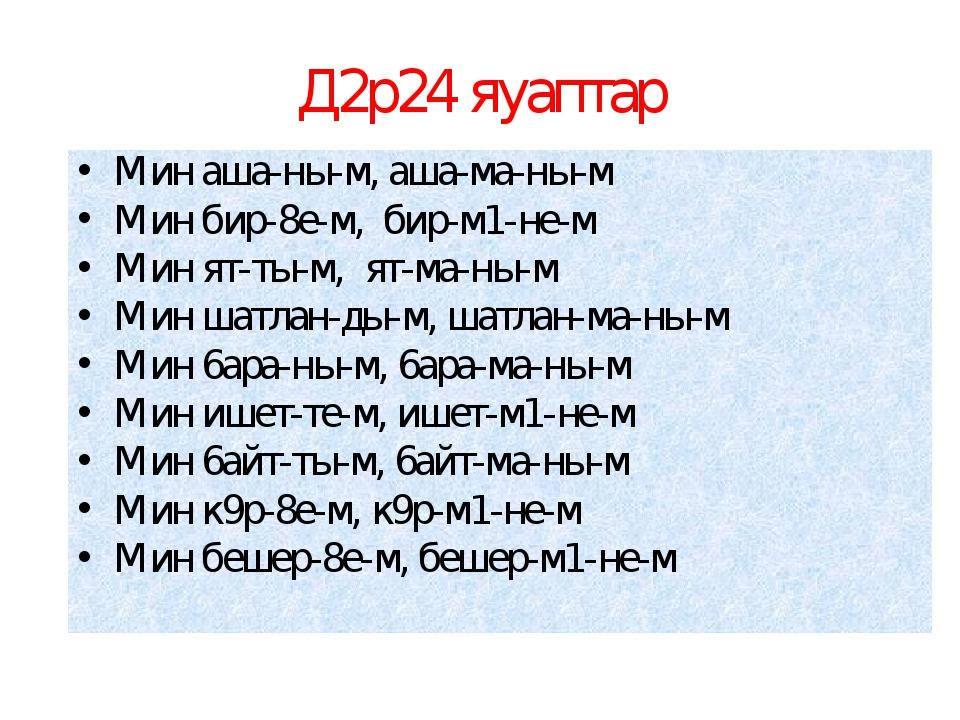 Д2р24 яуаптар Мин аша-ны-м, аша-ма-ны-м Мин бир-8е-м, бир-м1-не-м Мин ят-ты-м...