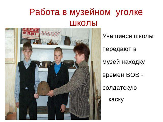 Работа в музейном уголке школы Учащиеся школы передают в музей находку време...