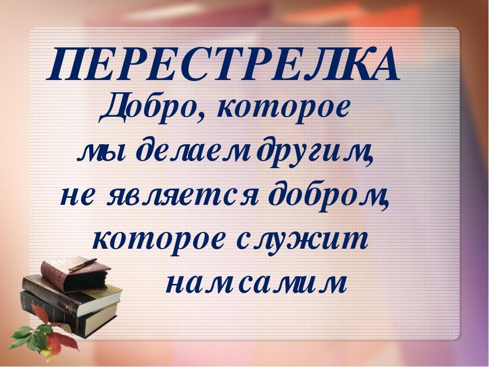 ПЕРЕСТРЕЛКА Добро, которое мы делаем другим, не является добром, которое служ...
