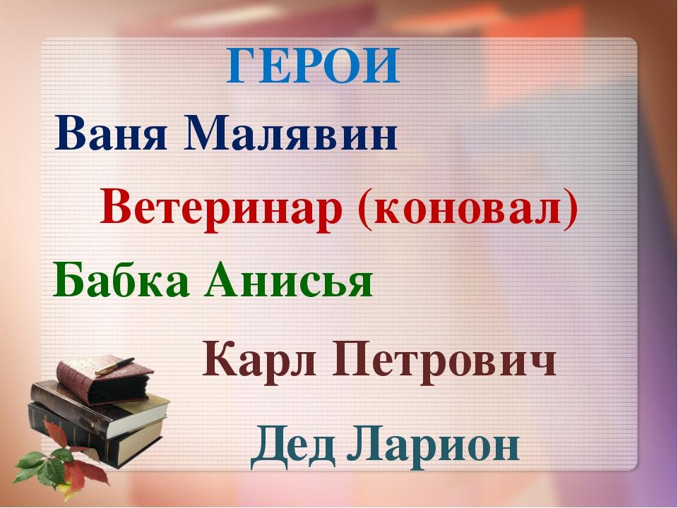 Ваня Малявин Ветеринар (коновал) Дед Ларион Бабка Анисья Карл Петрович ГЕРОИ