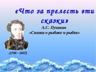 «Что за прелесть эти сказки» А.С. Пушкин «Сказка о рыбаке и рыбке» (1799 – 18