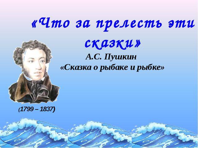 «Что за прелесть эти сказки» А.С. Пушкин «Сказка о рыбаке и рыбке» (1799 – 18...