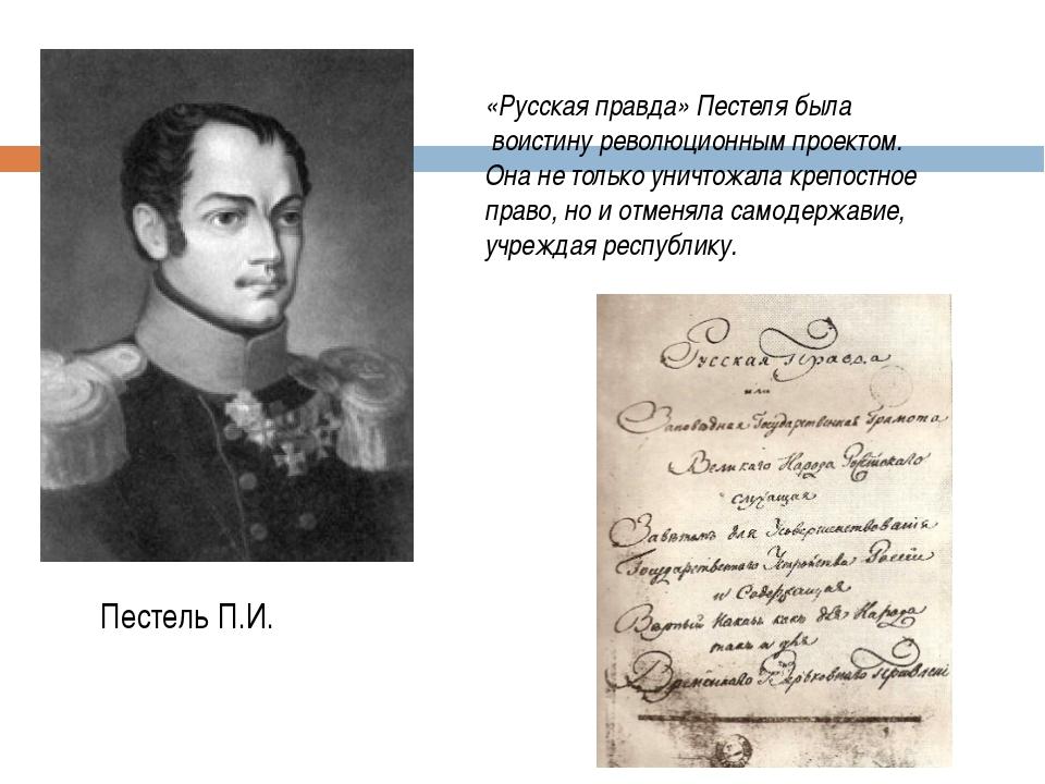 Пестель П.И. «Русская правда» Пестеля была воистину революционным проектом. О...