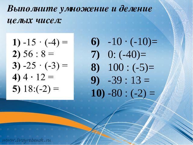 Выполните умножение и деление целых чисел: 6) -10 · (-10)= 7) 0: (-40)= 8) 10...