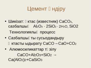 Цемент өндіру Шикізат: әктас (известняк) СаСО3, сазбалшық Аl2O3 · 2SiO2 · 2H