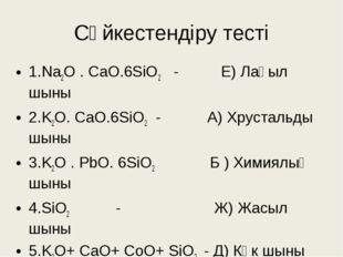 Сәйкестендіру тесті 1.Na2O . CaO.6SiO2 - Е) Лағыл шыны 2.K2O. CaO.6SiO2 - А)