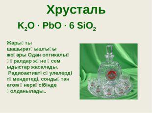 Хрусталь K2O · PbO · 6 SiO2 Жарықты шашыратқыштығы жоғары Одан оптикалық құра