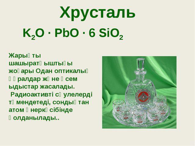 Хрусталь K2O · PbO · 6 SiO2 Жарықты шашыратқыштығы жоғары Одан оптикалық құра...