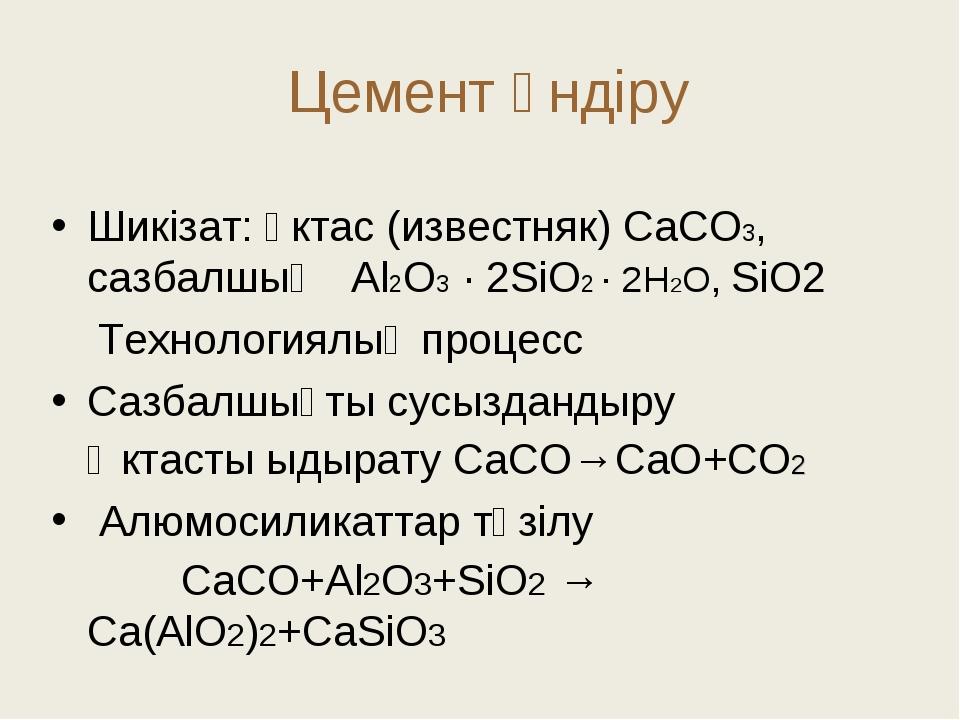 Цемент өндіру Шикізат: әктас (известняк) СаСО3, сазбалшық Аl2O3 · 2SiO2 · 2H...