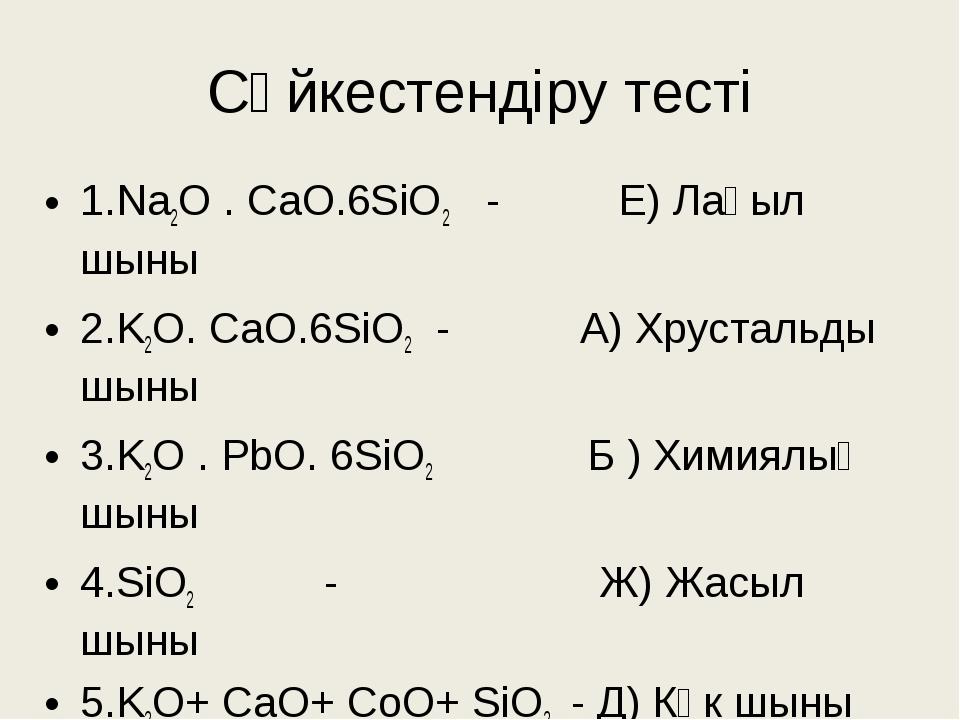 Сәйкестендіру тесті 1.Na2O . CaO.6SiO2 - Е) Лағыл шыны 2.K2O. CaO.6SiO2 - А)...