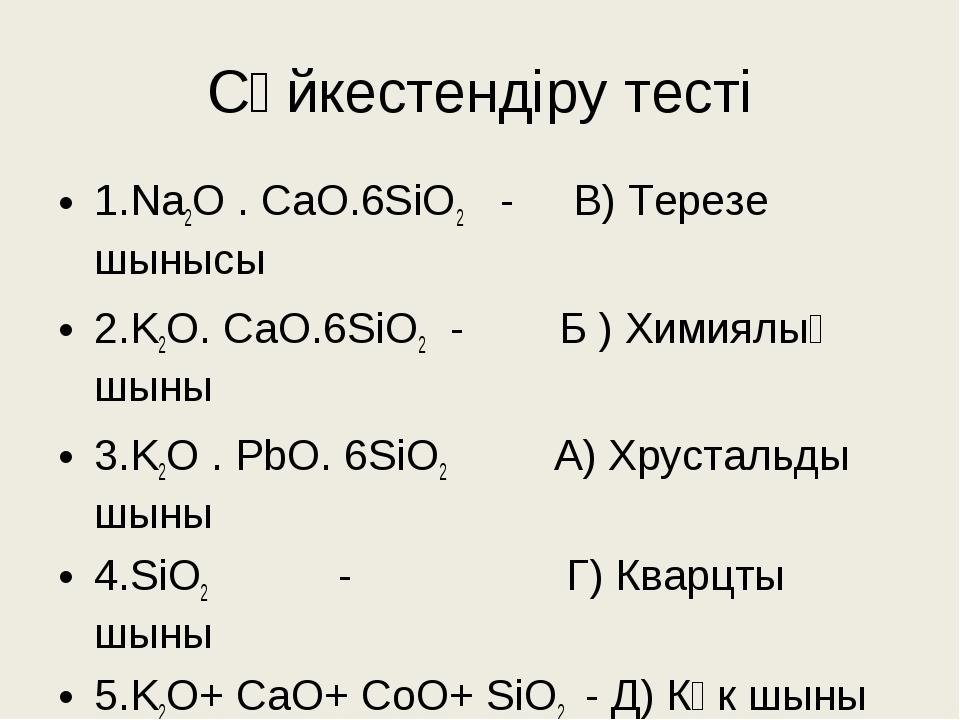 Сәйкестендіру тесті 1.Na2O . CaO.6SiO2 - В) Терезе шынысы 2.K2O. CaO.6SiO2 -...
