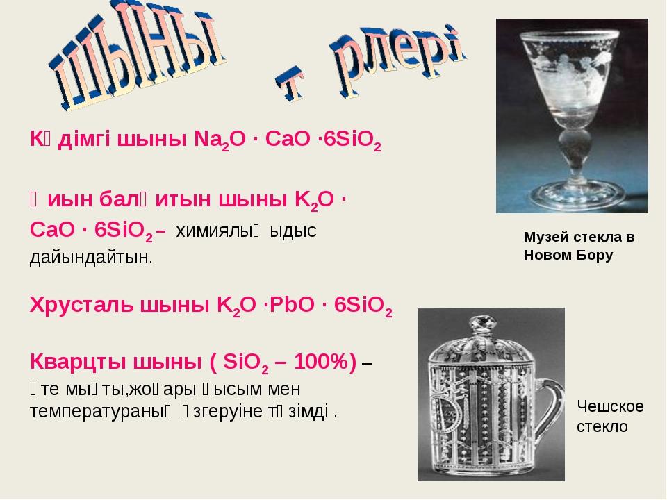 Кәдімгі шыны Na2O · CaO ·6SiO2 Қиын балқитын шыны K2O · CaO · 6SiO2 – химиял...
