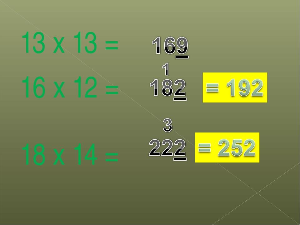 13 х 13 = 16 х 12 = 18 х 14 =