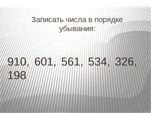 Записать числа в порядке убывания: 910, 601, 561, 534, 326, 198