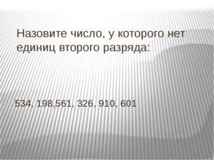 Назовите число, у которого нет единиц второго разряда: 534, 198,561, 326, 910