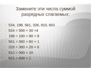 Замените эти числа суммой разрядных слагаемых: 534, 198, 561, 326, 910, 601 5
