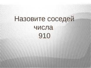 Назовите соседей числа 910