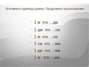 Вспомните единицы длины. Продолжите высказывание: 1 м это …дм 1 дм это …см 1